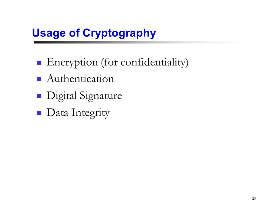 20 Usage of Cryptography Encryption (for confidentiality) Authentication Digital Signature Data Integrity