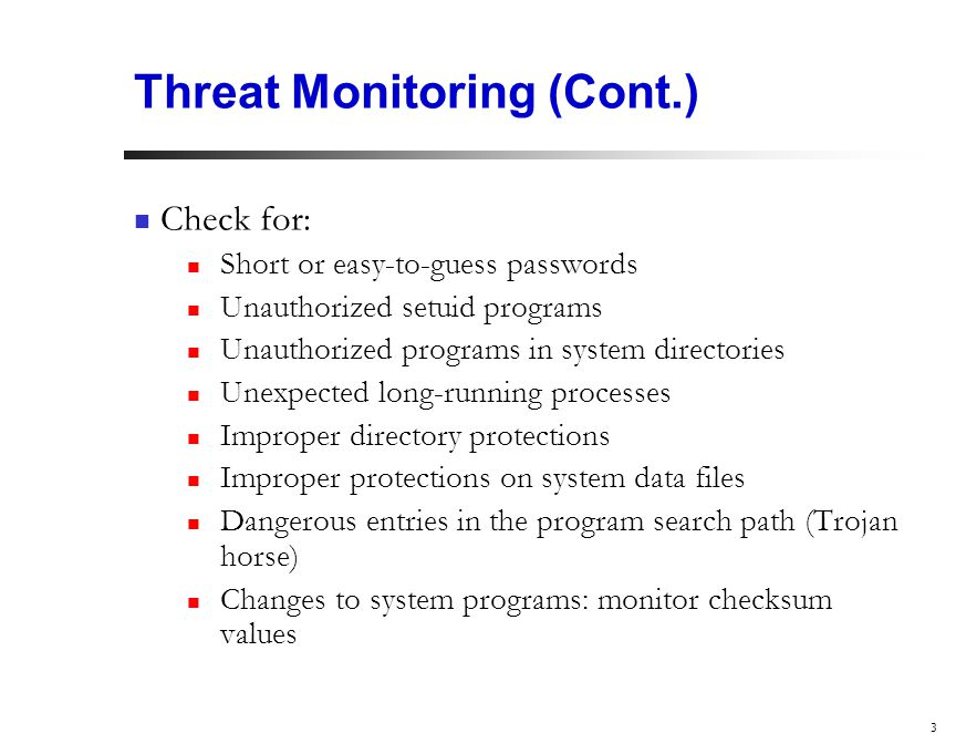 3 Threat Monitoring (Cont.) Check for: Short or easy-to-guess passwords Unauthorized setuid programs Unauthorized programs in system directories Unexpected long-running processes Improper directory protections Improper protections on system data files Dangerous entries in the program search path (Trojan horse) Changes to system programs: monitor checksum values