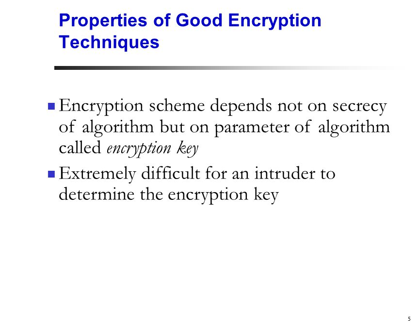 5 Properties of Good Encryption Techniques Encryption scheme depends not on secrecy of algorithm but on parameter of algorithm called encryption key Extremely difficult for an intruder to determine the encryption key
