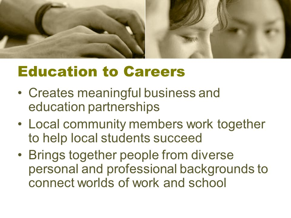 Education to Careers Creates meaningful business and education partnerships Local community members work together to help local students succeed Brings together people from diverse personal and professional backgrounds to connect worlds of work and school