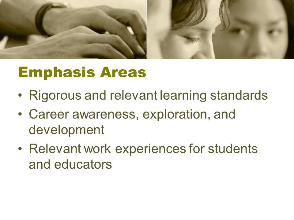 Emphasis Areas Rigorous and relevant learning standards Career awareness, exploration, and development Relevant work experiences for students and educators