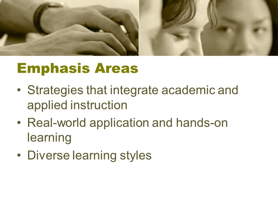 Emphasis Areas Strategies that integrate academic and applied instruction Real-world application and hands-on learning Diverse learning styles