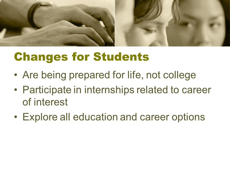 Changes for Students Are being prepared for life, not college Participate in internships related to career of interest Explore all education and career options