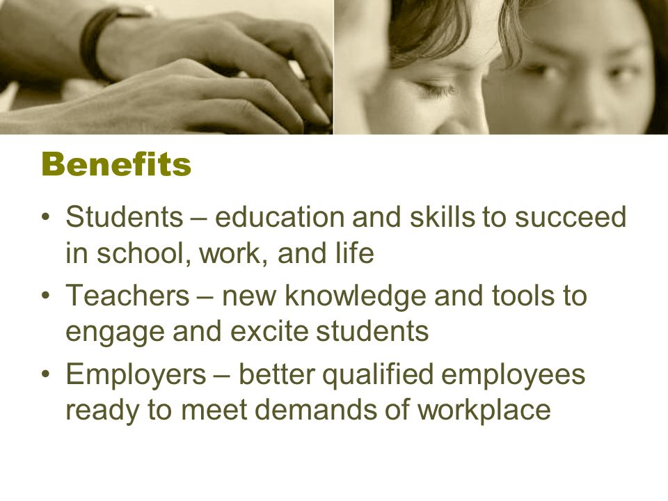 Benefits Students – education and skills to succeed in school, work, and life Teachers – new knowledge and tools to engage and excite students Employers – better qualified employees ready to meet demands of workplace