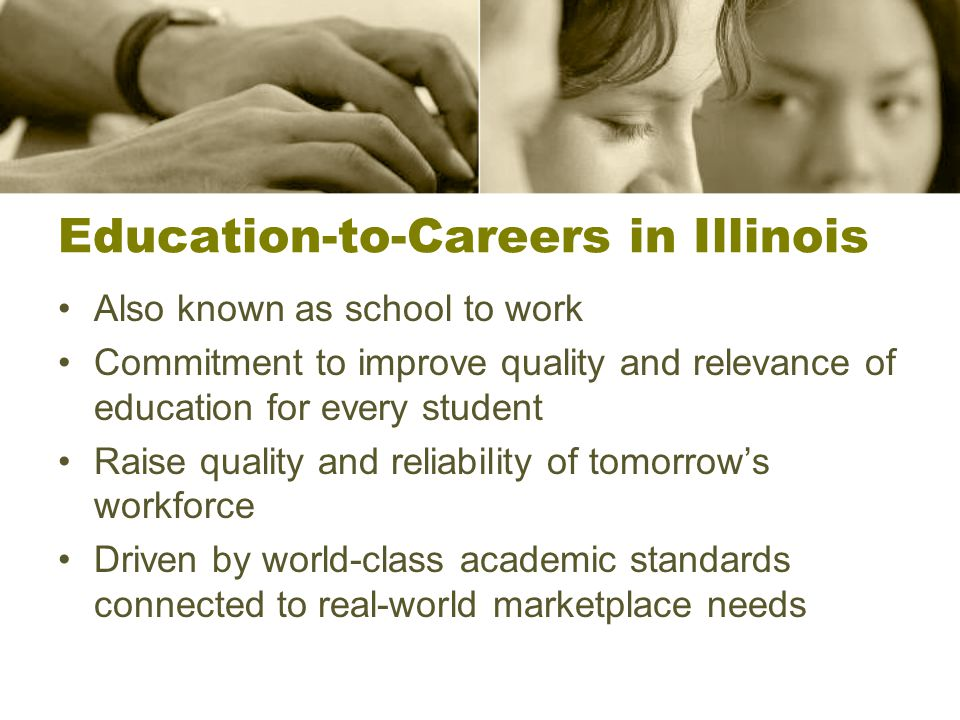 Education-to-Careers in Illinois Also known as school to work Commitment to improve quality and relevance of education for every student Raise quality and reliability of tomorrow's workforce Driven by world-class academic standards connected to real-world marketplace needs
