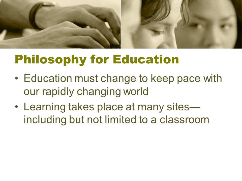 Philosophy for Education Education must change to keep pace with our rapidly changing world Learning takes place at many sites— including but not limited to a classroom