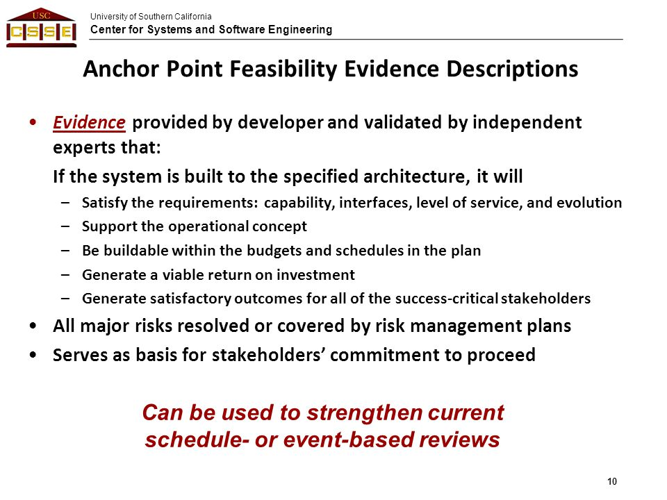 University of Southern California Center for Systems and Software Engineering Anchor Point Feasibility Evidence Descriptions Evidence provided by developer and validated by independent experts that: If the system is built to the specified architecture, it will –Satisfy the requirements: capability, interfaces, level of service, and evolution –Support the operational concept –Be buildable within the budgets and schedules in the plan –Generate a viable return on investment –Generate satisfactory outcomes for all of the success-critical stakeholders All major risks resolved or covered by risk management plans Serves as basis for stakeholders' commitment to proceed Can be used to strengthen current schedule- or event-based reviews 10