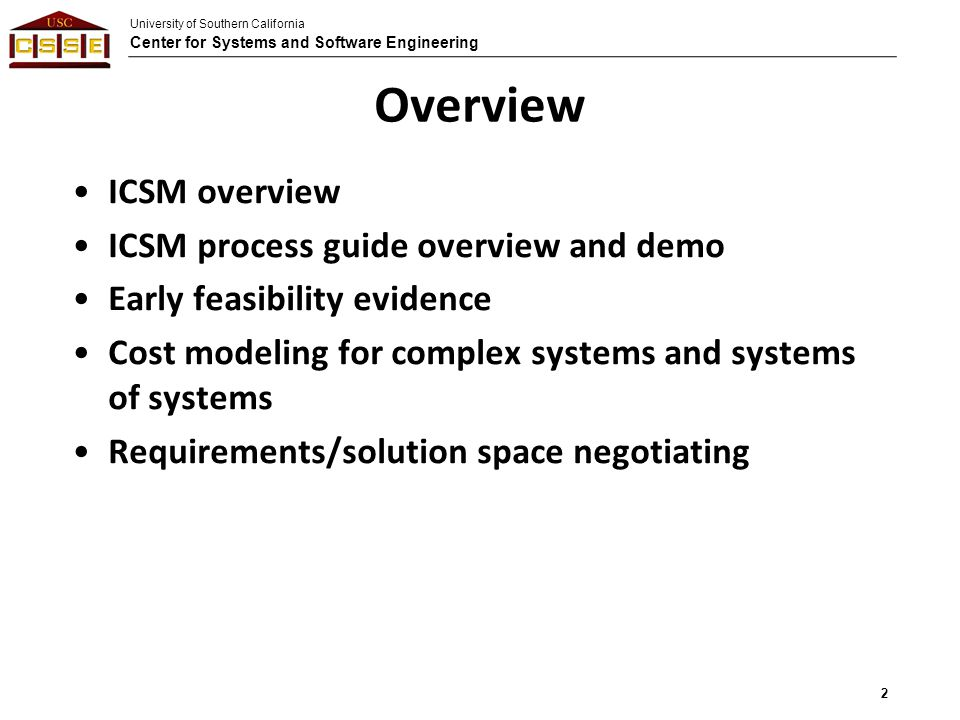 University of Southern California Center for Systems and Software Engineering Overview ICSM overview ICSM process guide overview and demo Early feasibility evidence Cost modeling for complex systems and systems of systems Requirements/solution space negotiating 2