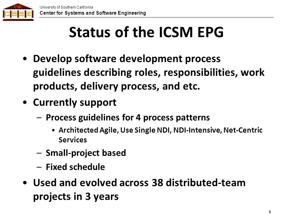 University of Southern California Center for Systems and Software Engineering Status of the ICSM EPG Develop software development process guidelines describing roles, responsibilities, work products, delivery process, and etc.