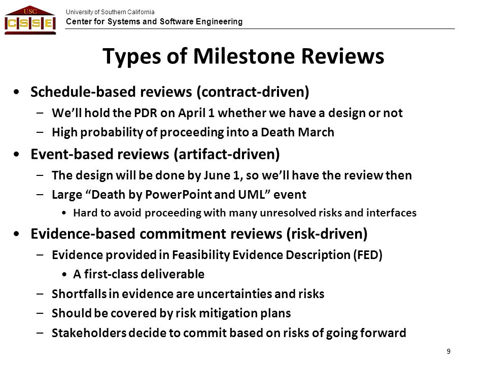 University of Southern California Center for Systems and Software Engineering Types of Milestone Reviews Schedule-based reviews (contract-driven) –We'll hold the PDR on April 1 whether we have a design or not –High probability of proceeding into a Death March Event-based reviews (artifact-driven) –The design will be done by June 1, so we'll have the review then –Large Death by PowerPoint and UML event Hard to avoid proceeding with many unresolved risks and interfaces Evidence-based commitment reviews (risk-driven) –Evidence provided in Feasibility Evidence Description (FED) A first-class deliverable –Shortfalls in evidence are uncertainties and risks –Should be covered by risk mitigation plans –Stakeholders decide to commit based on risks of going forward 9