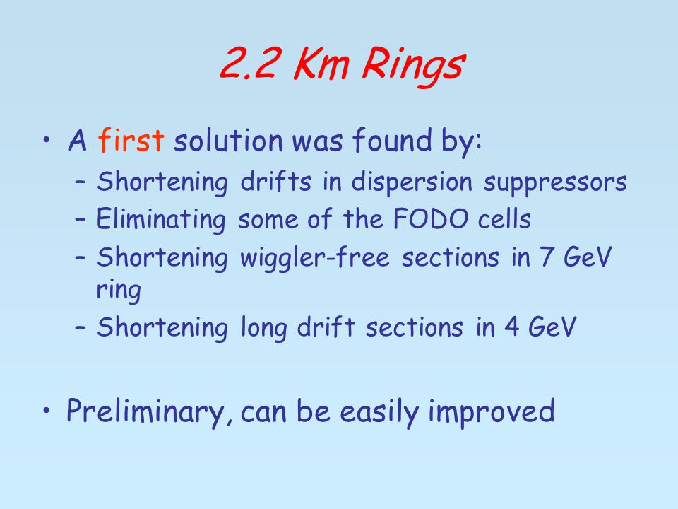 2.2 Km Rings A first solution was found by: –Shortening drifts in dispersion suppressors –Eliminating some of the FODO cells –Shortening wiggler-free sections in 7 GeV ring –Shortening long drift sections in 4 GeV Preliminary, can be easily improved