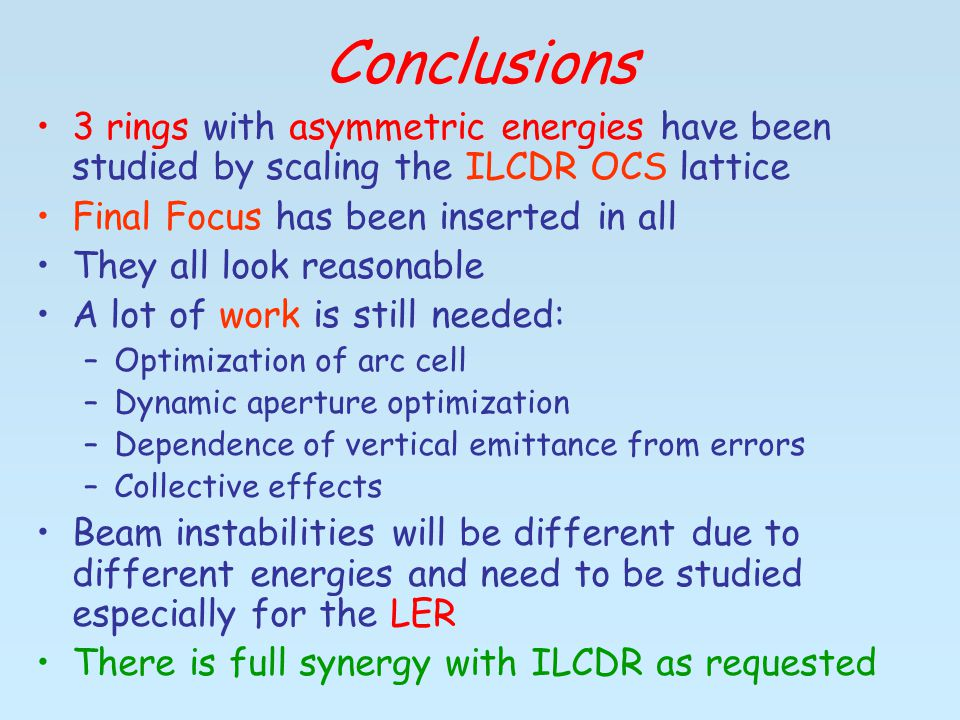 Conclusions 3 rings with asymmetric energies have been studied by scaling the ILCDR OCS lattice Final Focus has been inserted in all They all look reasonable A lot of work is still needed: –Optimization of arc cell –Dynamic aperture optimization –Dependence of vertical emittance from errors –Collective effects Beam instabilities will be different due to different energies and need to be studied especially for the LER There is full synergy with ILCDR as requested