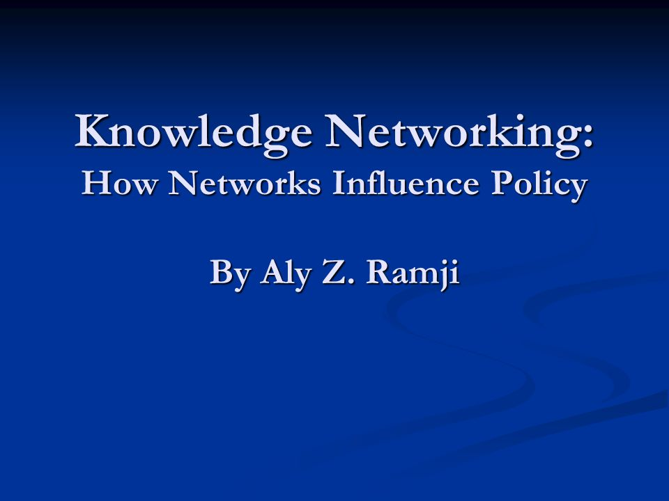 Knowledge Networking: How Networks Influence Policy By Aly Z. Ramji