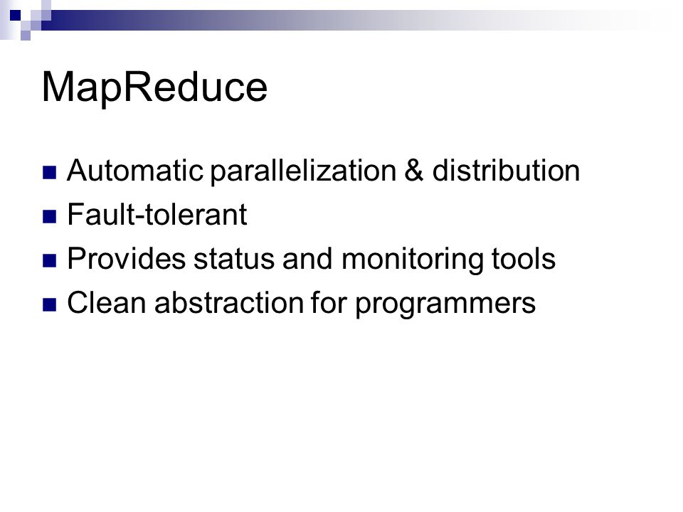 MapReduce Automatic parallelization & distribution Fault-tolerant Provides status and monitoring tools Clean abstraction for programmers