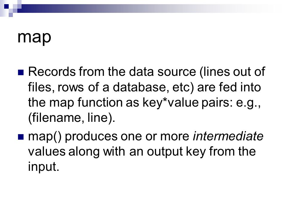 map Records from the data source (lines out of files, rows of a database, etc) are fed into the map function as key*value pairs: e.g., (filename, line).