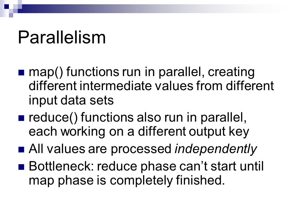 Parallelism map() functions run in parallel, creating different intermediate values from different input data sets reduce() functions also run in parallel, each working on a different output key All values are processed independently Bottleneck: reduce phase can't start until map phase is completely finished.
