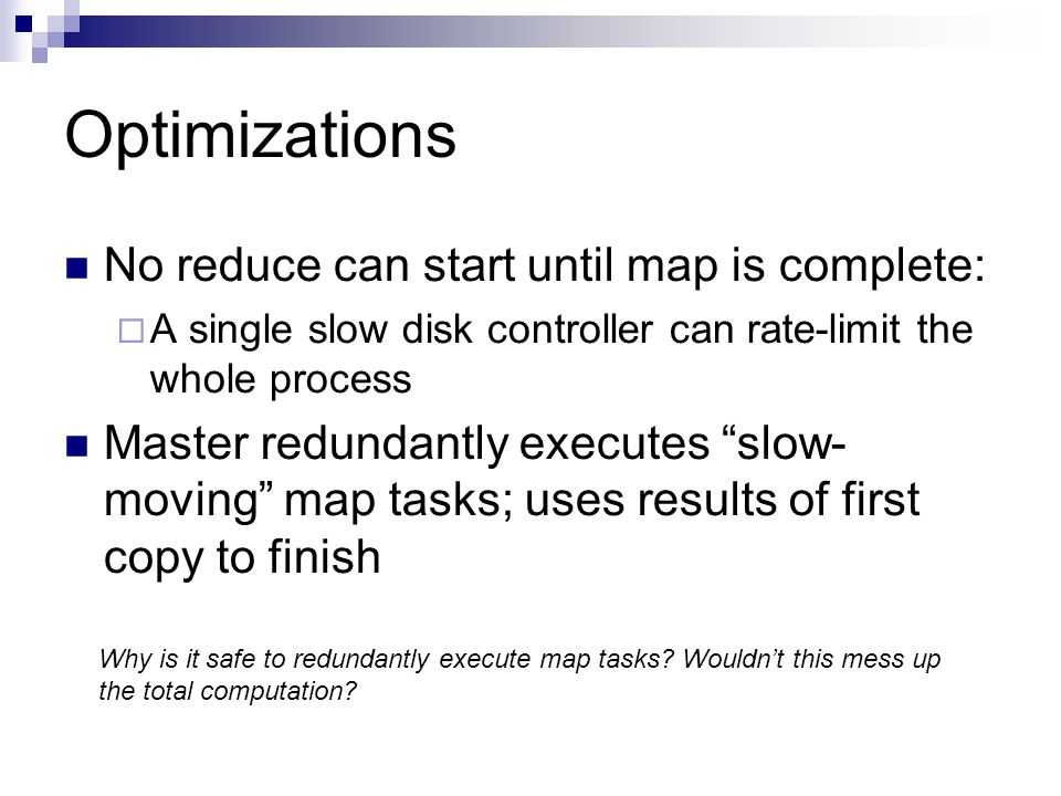 Optimizations No reduce can start until map is complete:  A single slow disk controller can rate-limit the whole process Master redundantly executes slow- moving map tasks; uses results of first copy to finish Why is it safe to redundantly execute map tasks.
