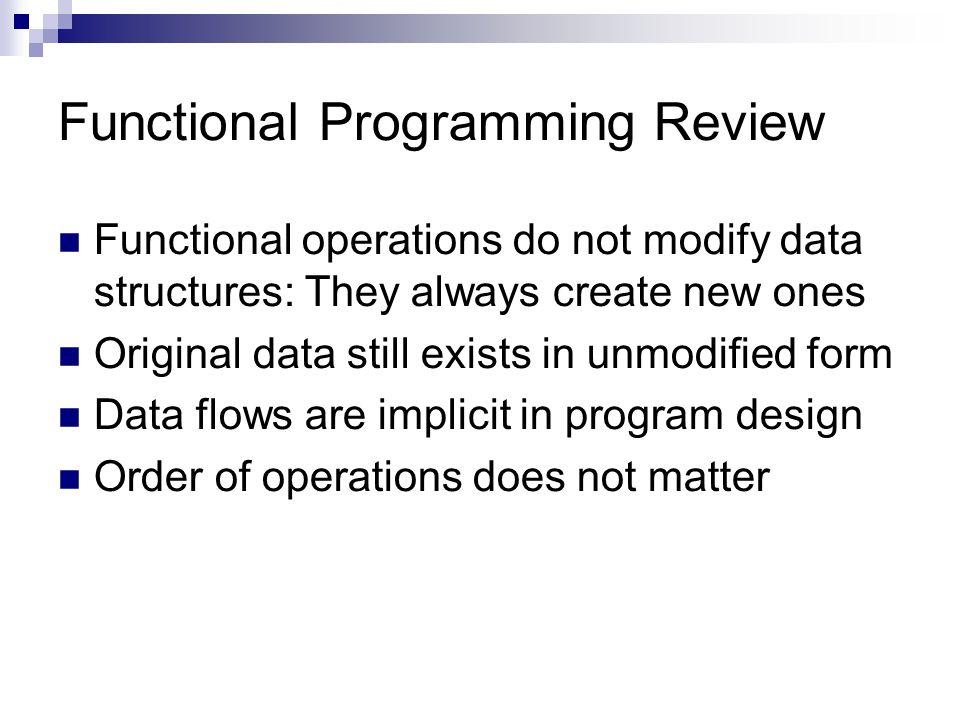 Functional Programming Review Functional operations do not modify data structures: They always create new ones Original data still exists in unmodified form Data flows are implicit in program design Order of operations does not matter