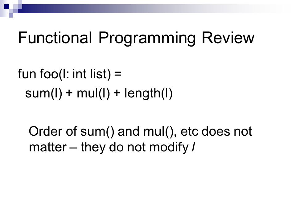 Functional Programming Review fun foo(l: int list) = sum(l) + mul(l) + length(l) Order of sum() and mul(), etc does not matter – they do not modify l
