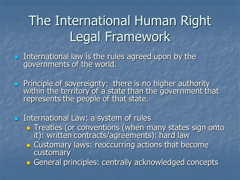 The International Human Right Legal Framework International law is the rules agreed upon by the governments of the world.