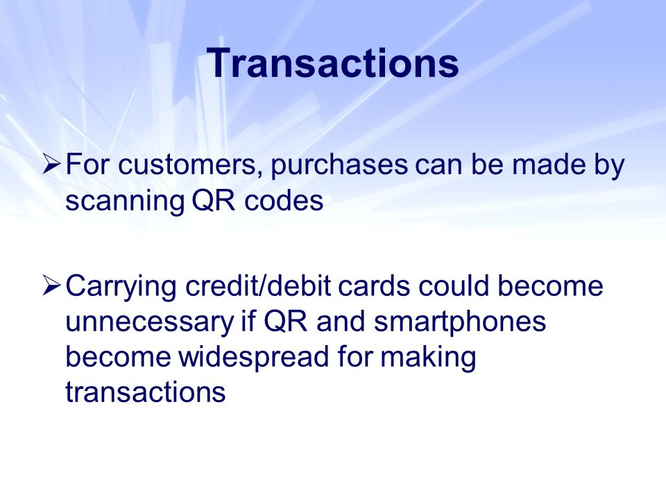 Transactions  For customers, purchases can be made by scanning QR codes  Carrying credit/debit cards could become unnecessary if QR and smartphones become widespread for making transactions