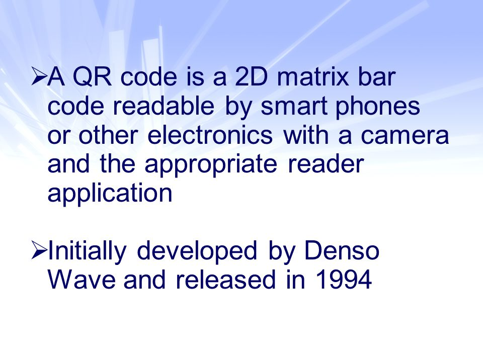  A QR code is a 2D matrix bar code readable by smart phones or other electronics with a camera and the appropriate reader application  Initially developed by Denso Wave and released in 1994