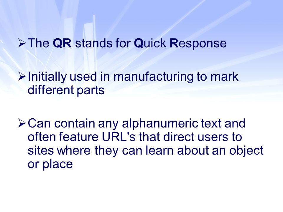  The QR stands for Quick Response  Initially used in manufacturing to mark different parts  Can contain any alphanumeric text and often feature URL s that direct users to sites where they can learn about an object or place