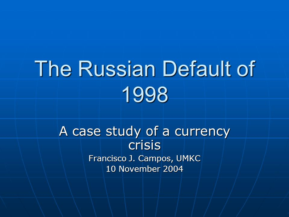 The Russian Default of 1998 A case study of a currency crisis Francisco J.