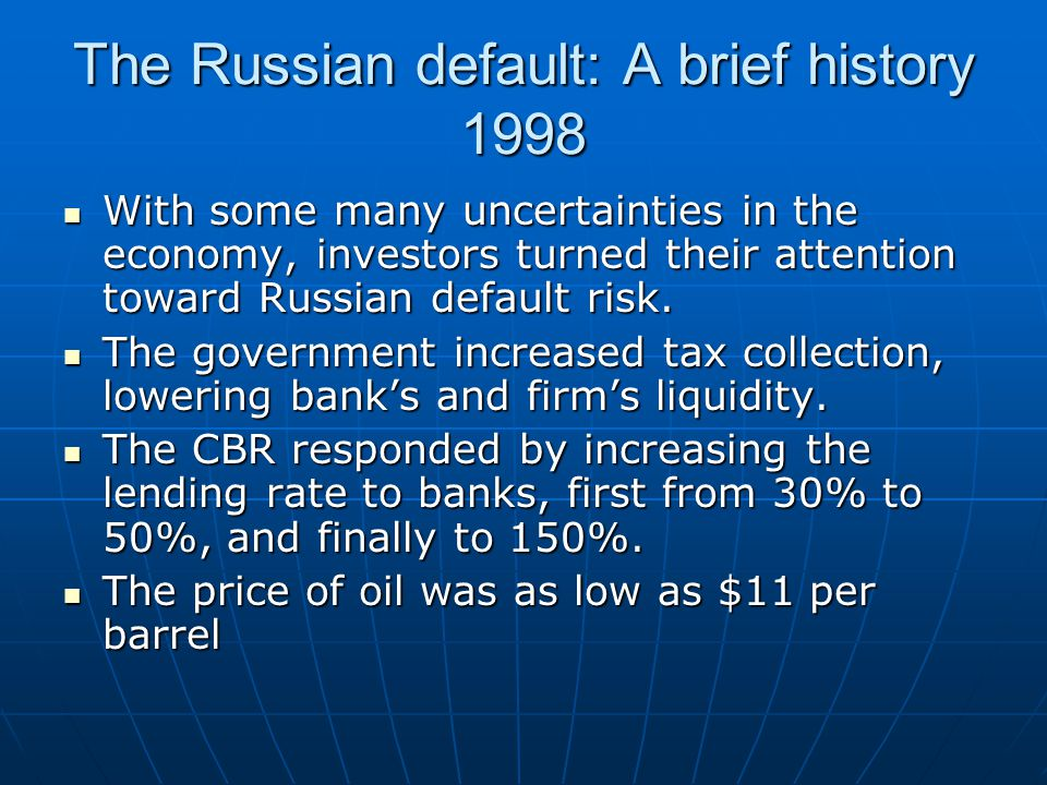 The Russian default: A brief history 1998 With some many uncertainties in the economy, investors turned their attention toward Russian default risk.