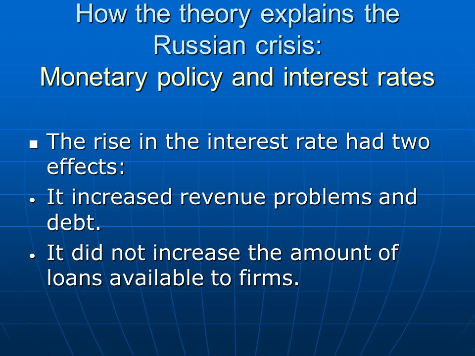 How the theory explains the Russian crisis: Monetary policy and interest rates The rise in the interest rate had two effects: The rise in the interest rate had two effects: It increased revenue problems and debt.