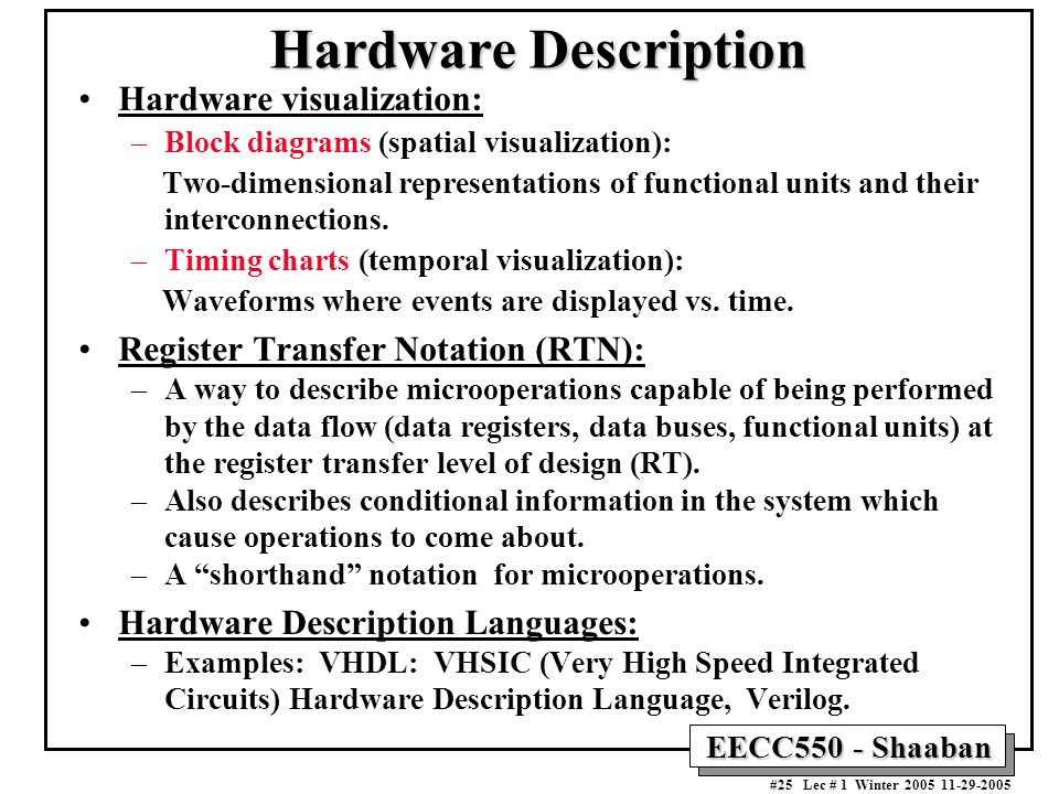 EECC550 - Shaaban #25 Lec # 1 Winter Hardware Description Hardware visualization: –Block diagrams (spatial visualization): Two-dimensional representations of functional units and their interconnections.