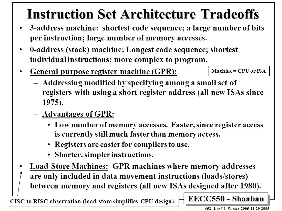EECC550 - Shaaban #52 Lec # 1 Winter Instruction Set Architecture Tradeoffs 3-address machine: shortest code sequence; a large number of bits per instruction; large number of memory accesses.