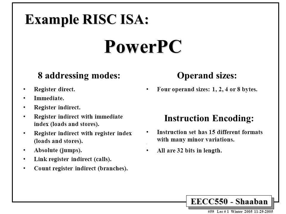 EECC550 - Shaaban #59 Lec # 1 Winter Example RISC ISA: PowerPC 8 addressing modes: Register direct.