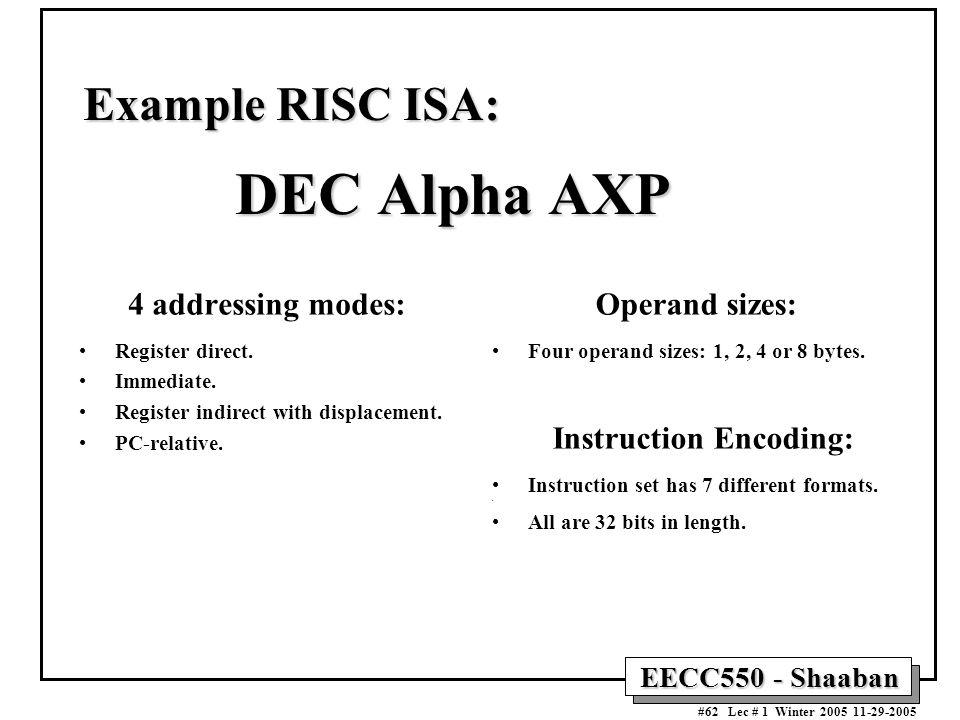EECC550 - Shaaban #62 Lec # 1 Winter Example RISC ISA: DEC Alpha AXP 4 addressing modes: Register direct.