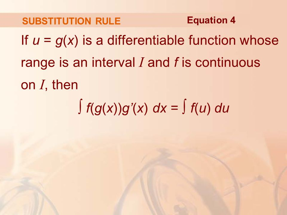 SUBSTITUTION RULE If u = g(x) is a differentiable function whose range is an interval I and f is continuous on I, then ∫ f(g(x))g'(x) dx = ∫ f(u) du Equation 4