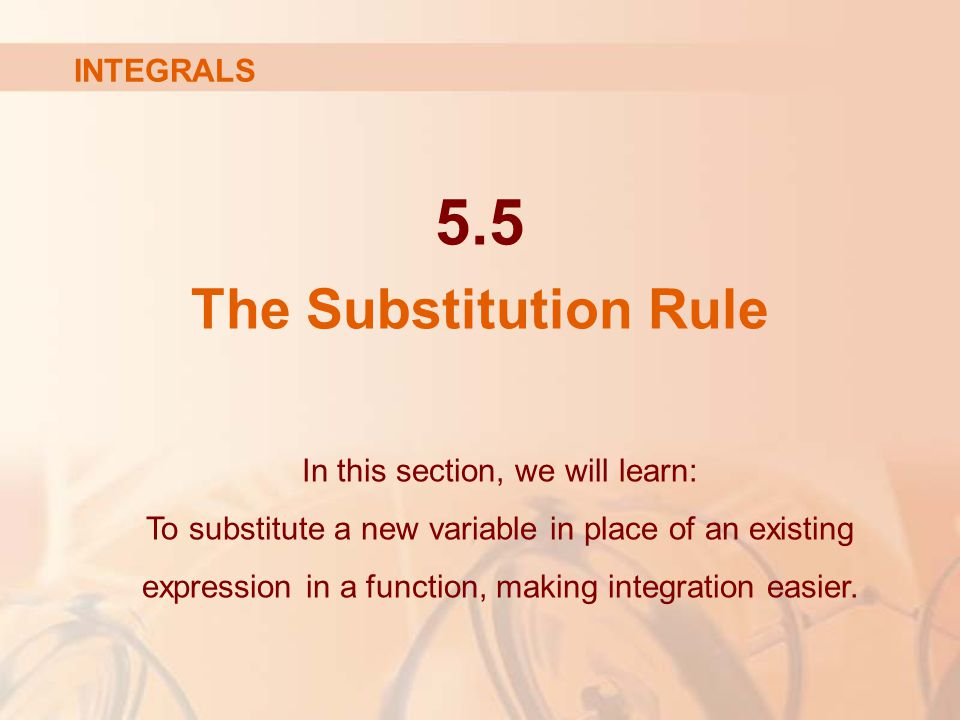 5.5 The Substitution Rule In this section, we will learn: To substitute a new variable in place of an existing expression in a function, making integration easier.