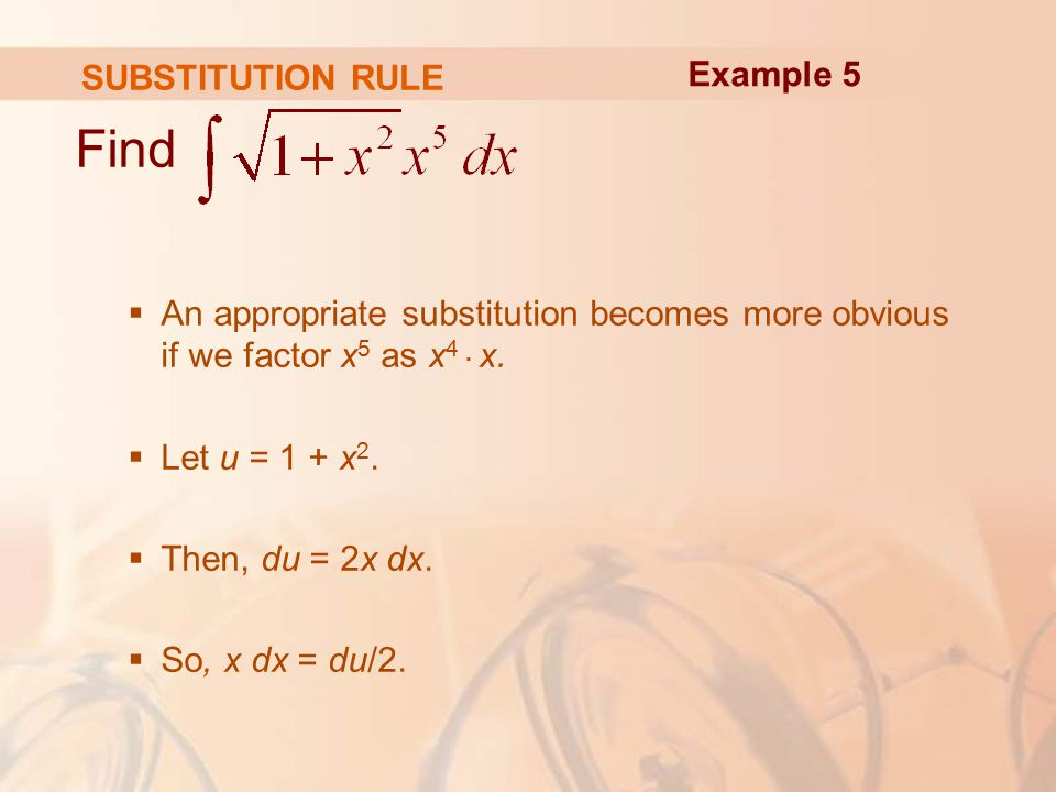 SUBSTITUTION RULE Find  An appropriate substitution becomes more obvious if we factor x 5 as x 4.