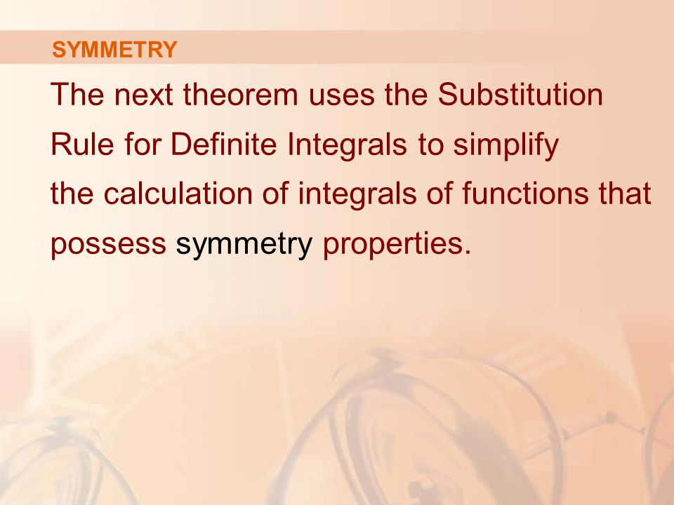 SYMMETRY The next theorem uses the Substitution Rule for Definite Integrals to simplify the calculation of integrals of functions that possess symmetry properties.