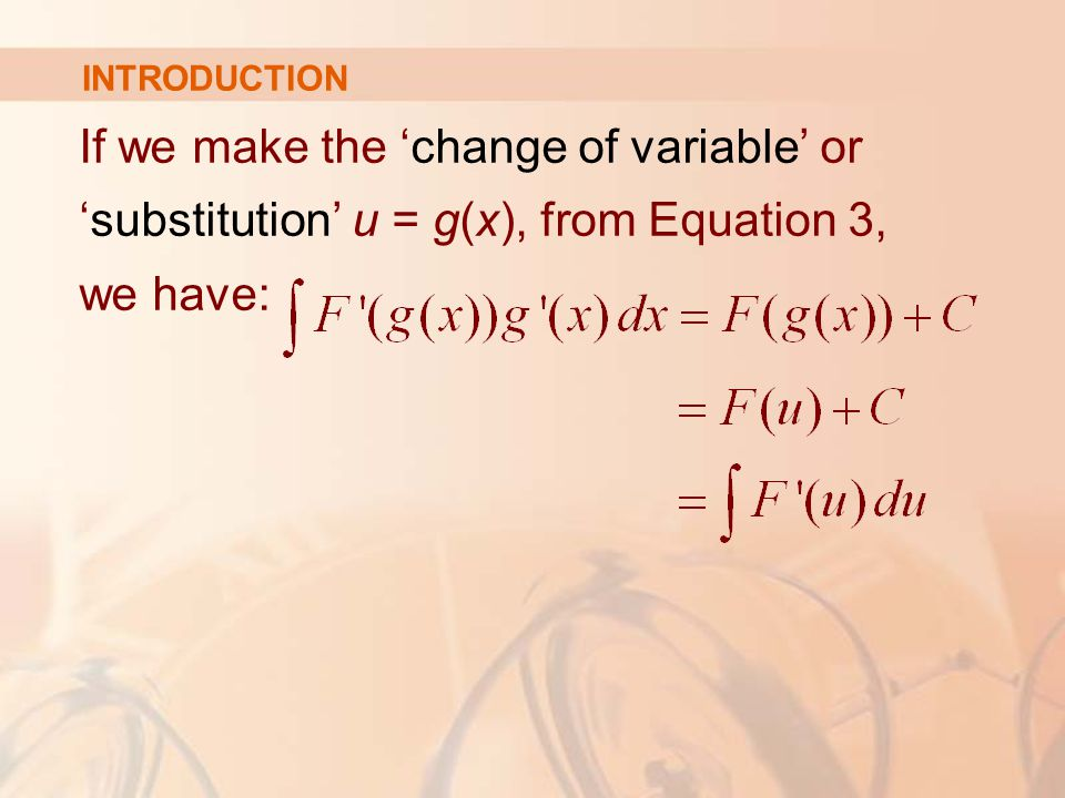 If we make the 'change of variable' or 'substitution' u = g(x), from Equation 3, we have: INTRODUCTION