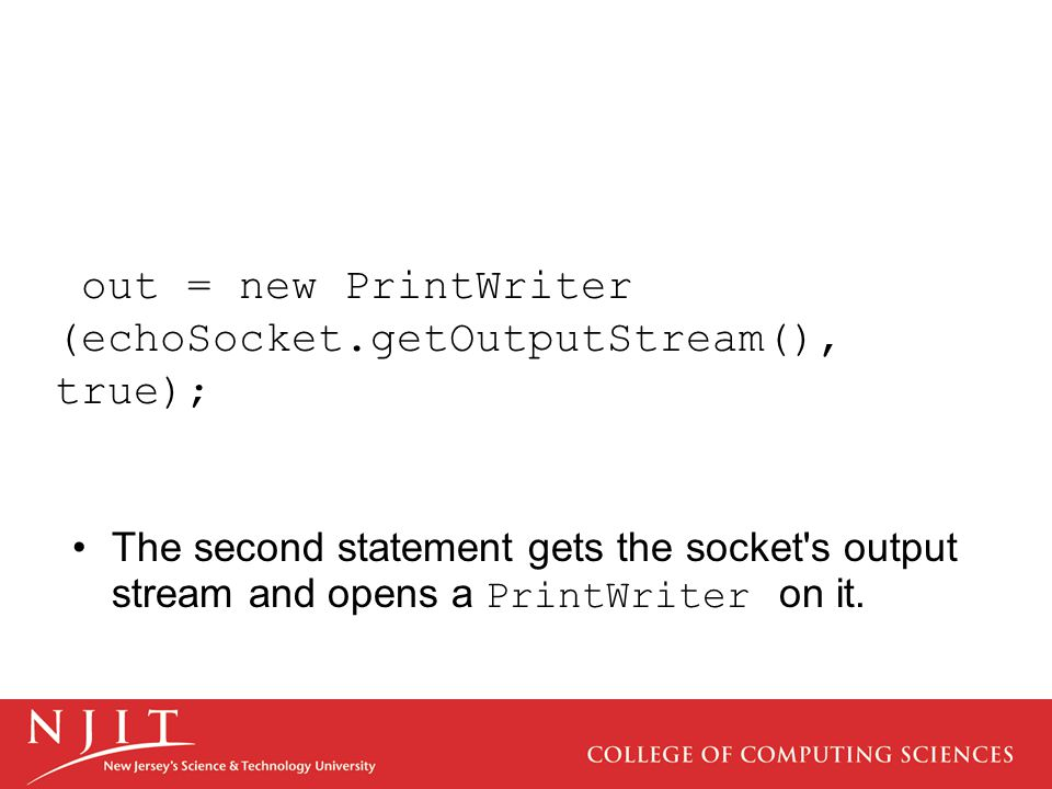 out = new PrintWriter (echoSocket.getOutputStream(), true); The second statement gets the socket s output stream and opens a PrintWriter on it.