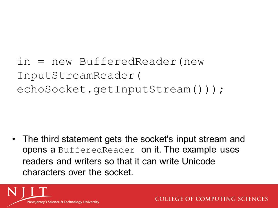in = new BufferedReader(new InputStreamReader( echoSocket.getInputStream())); The third statement gets the socket s input stream and opens a BufferedReader on it.