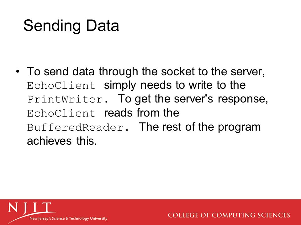 Sending Data To send data through the socket to the server, EchoClient simply needs to write to the PrintWriter.