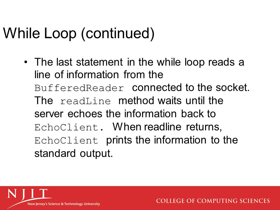 While Loop (continued) The last statement in the while loop reads a line of information from the BufferedReader connected to the socket.