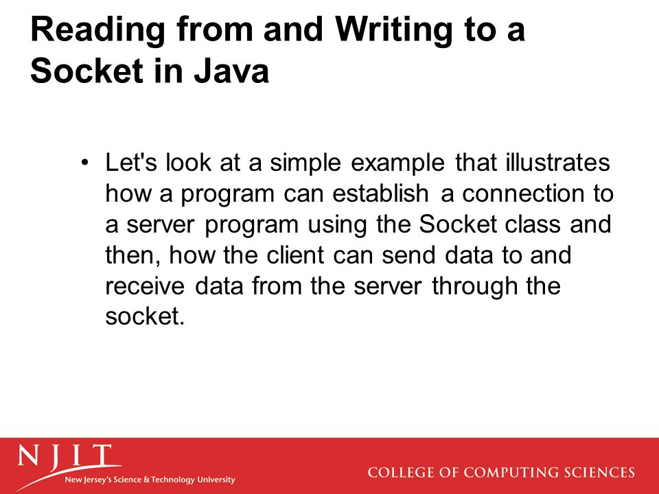 Reading from and Writing to a Socket in Java Let s look at a simple example that illustrates how a program can establish a connection to a server program using the Socket class and then, how the client can send data to and receive data from the server through the socket.