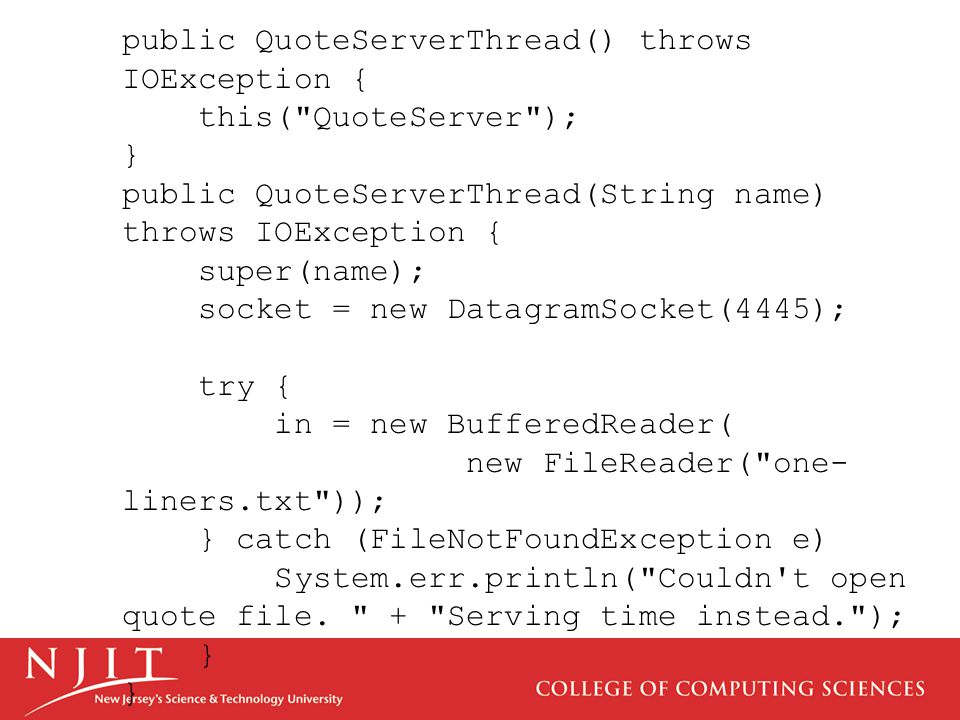 public QuoteServerThread() throws IOException { this( QuoteServer ); } public QuoteServerThread(String name) throws IOException { super(name); socket = new DatagramSocket(4445); try { in = new BufferedReader( new FileReader( one- liners.txt )); } catch (FileNotFoundException e) System.err.println( Couldn t open quote file.