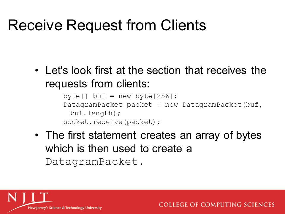 Receive Request from Clients Let s look first at the section that receives the requests from clients: byte[] buf = new byte[256]; DatagramPacket packet = new DatagramPacket(buf, buf.length); socket.receive(packet); The first statement creates an array of bytes which is then used to create a DatagramPacket.