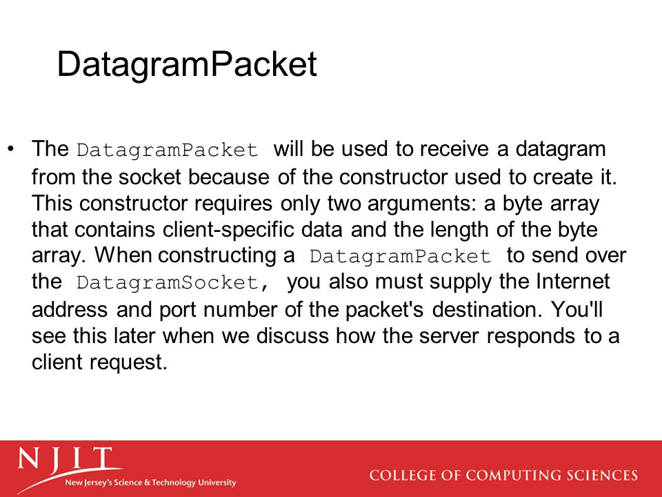 DatagramPacket The DatagramPacket will be used to receive a datagram from the socket because of the constructor used to create it.