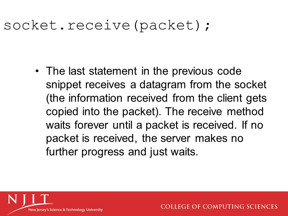 socket.receive(packet); The last statement in the previous code snippet receives a datagram from the socket (the information received from the client gets copied into the packet).