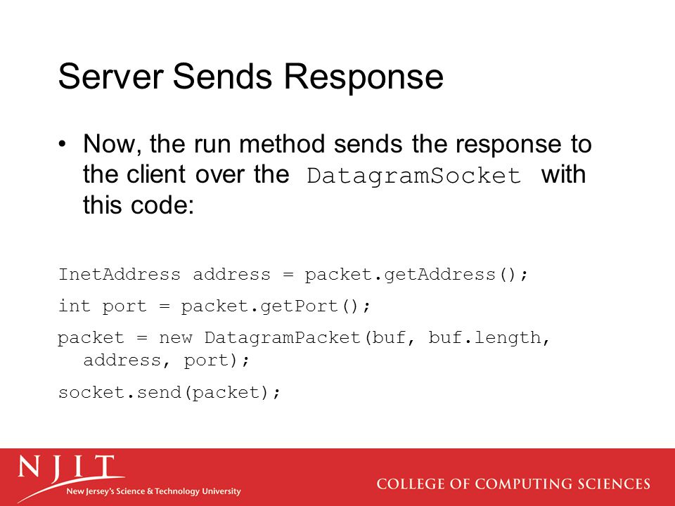 Server Sends Response Now, the run method sends the response to the client over the DatagramSocket with this code: InetAddress address = packet.getAddress(); int port = packet.getPort(); packet = new DatagramPacket(buf, buf.length, address, port); socket.send(packet);