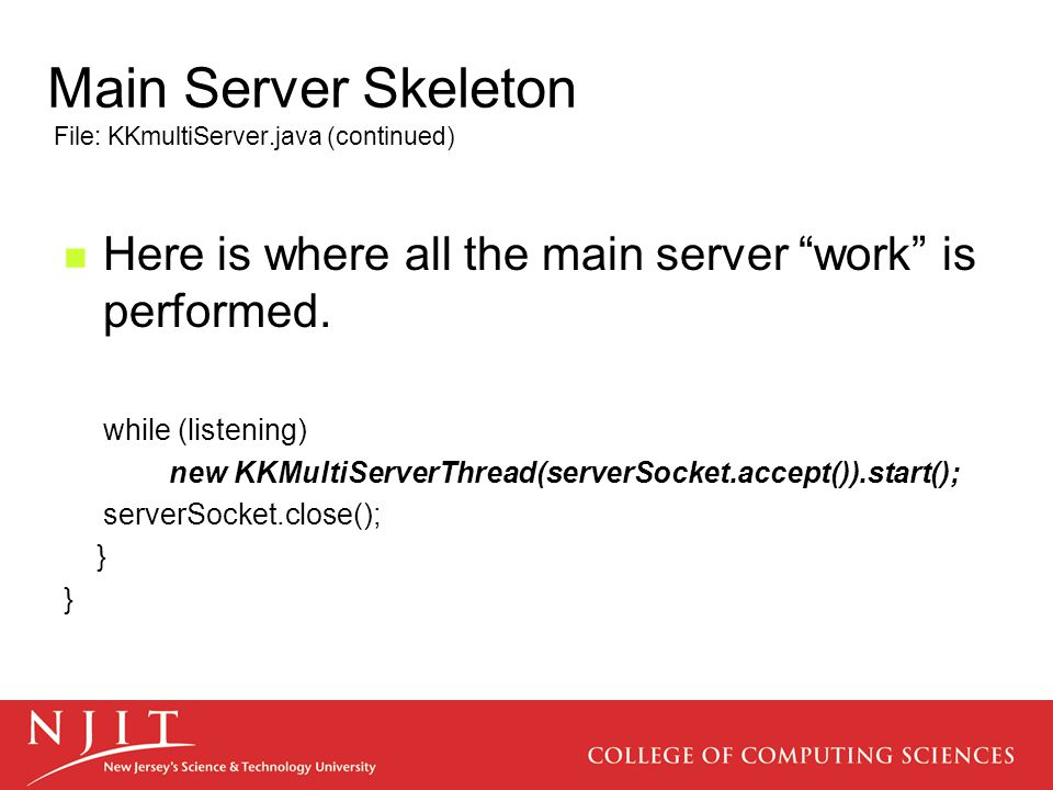 Main Server Skeleton File: KKmultiServer.java (continued) Here is where all the main server work is performed.
